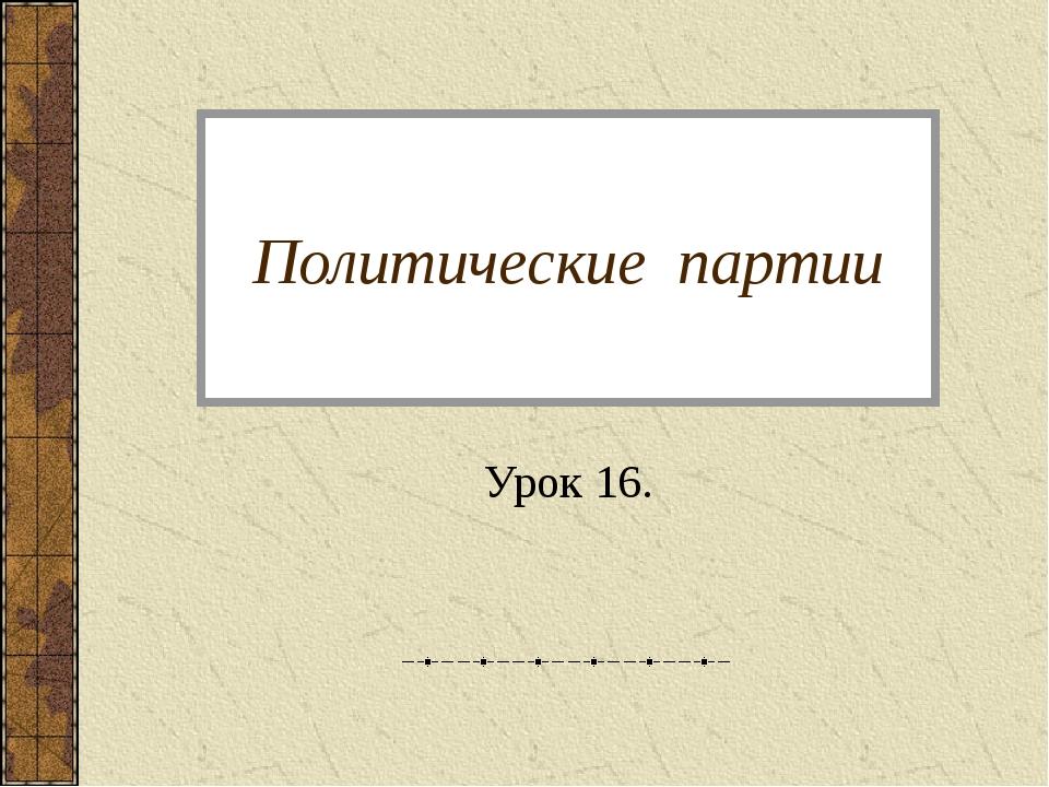 Политические партии Урок 16.