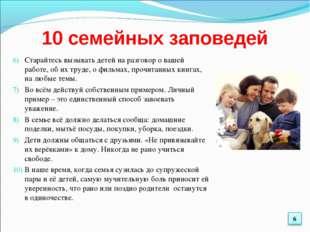 10 семейных заповедей Старайтесь вызывать детей на разговор о вашей работе, о