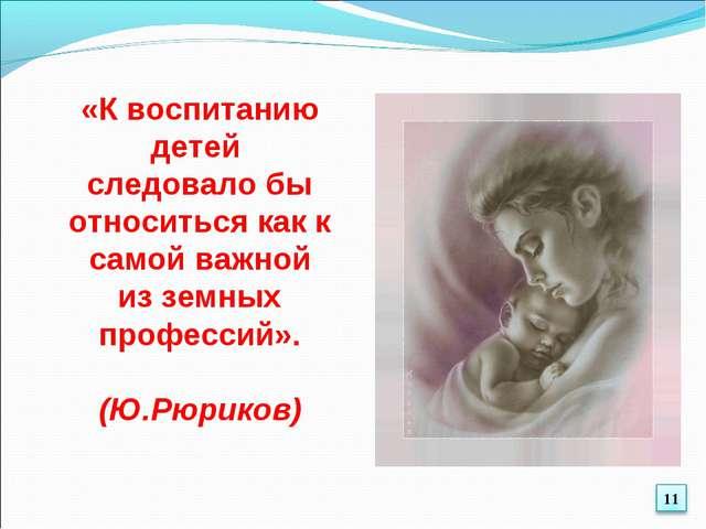 «К воспитанию детей следовало бы относиться как к самой важной из земных проф...