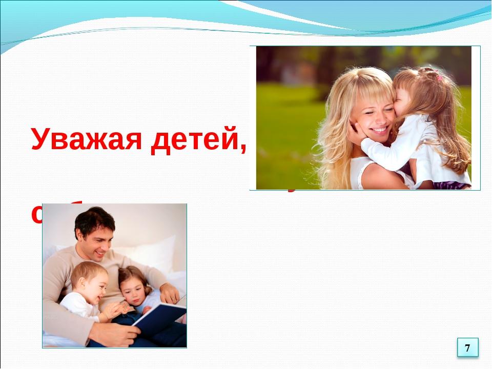 Уважая детей, уважайте и себя