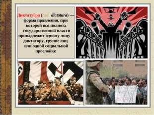 Диктату́ра (лат.dictatura) — форма правления, при которой вся полнота госуда