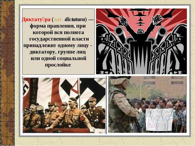 Диктату́ра (лат.dictatura) — форма правления, при которой вся полнота госуда...