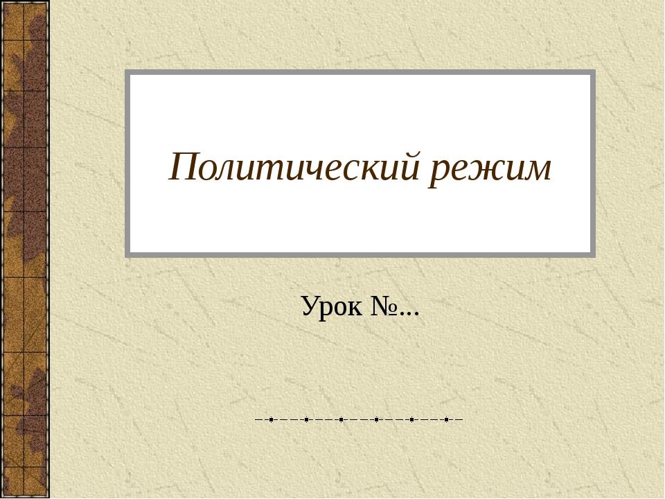 Политический режим Урок №...
