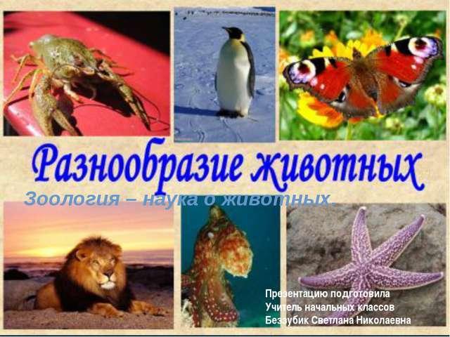 Зоология – наука о животных. Презентацию подготовила Учитель начальных классо...