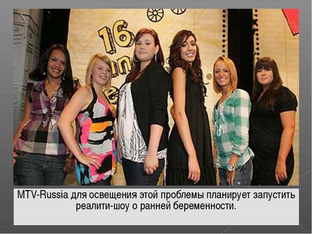 MTV-Russia для освещения этой проблемы планирует запустить реалити-шоу о ранн...