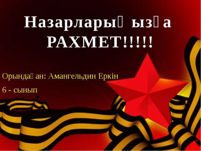 Орындаған: Амангельдин Еркін 6 - сынып Назарларыңызға РАХМЕТ!!!!!