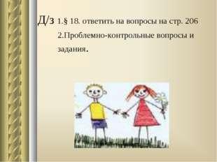 Д/з 1.§ 18. ответить на вопросы на стр. 206 2.Проблемно-контрольные вопросы и