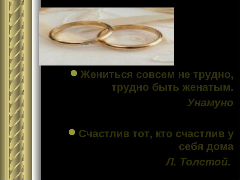 Жениться совсем не трудно, трудно быть женатым. Унамуно Счастлив тот, кто сч...
