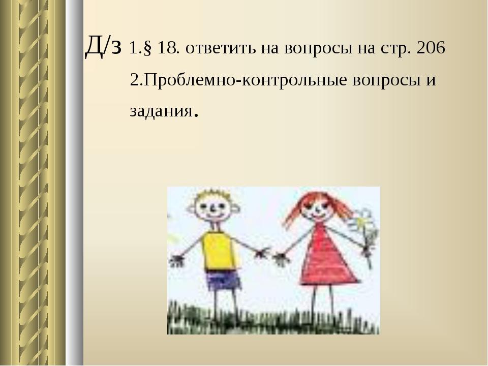 Д/з 1.§ 18. ответить на вопросы на стр. 206 2.Проблемно-контрольные вопросы и...