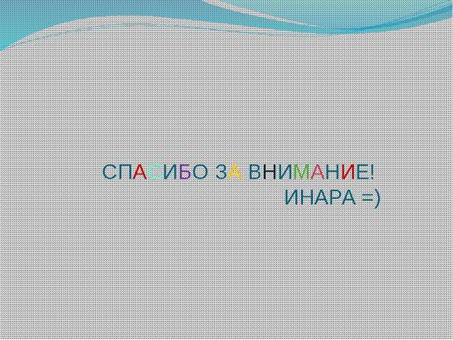 СПАСИБО ЗА ВНИМАНИЕ! ИНАРА =)
