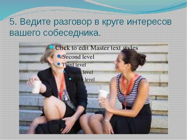 5. Ведите разговор в круге интересов вашего собеседника.