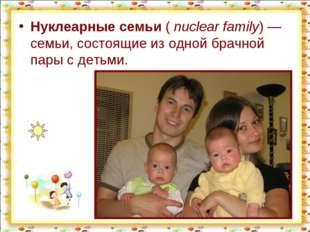 Нуклеарные семьи (nuclear family)— семьи, состоящие из одной брачной пары с