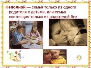 Неполной— семья только из одного родителя с детьми, или семья, состоящая тол