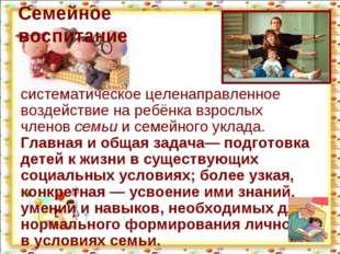 Семейное воспитание систематическое целенаправленное воздействие на ребёнка в