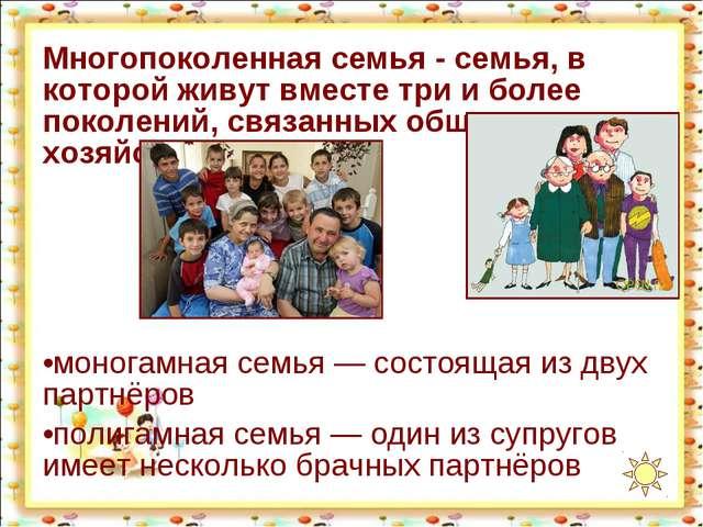 Многопоколенная семья - семья, в которой живут вместе три и более поколений,...