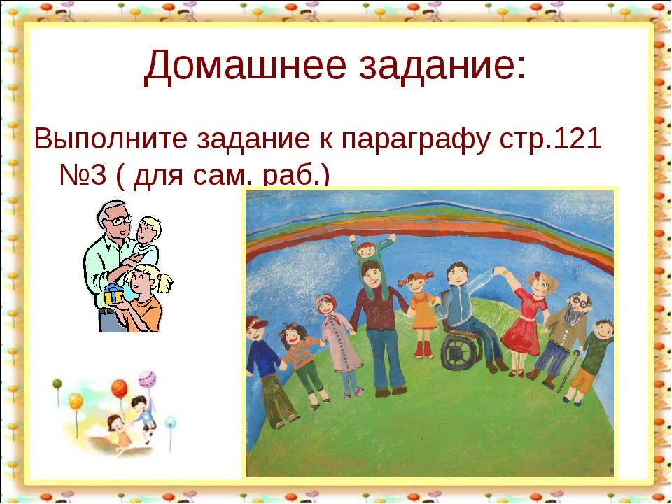 Домашнее задание: Выполните задание к параграфу стр.121 №3 ( для сам. раб.)