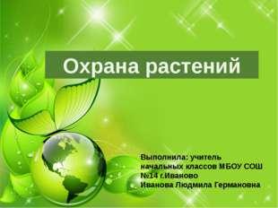 Охрана растений Выполнила: учитель начальных классов МБОУ СОШ №14 г.Иваново И