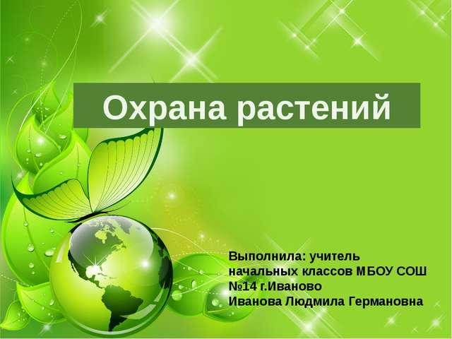 Охрана растений Выполнила: учитель начальных классов МБОУ СОШ №14 г.Иваново И...