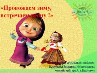 «Провожаем зиму, встречаем весну !» Учитель начальных классов Бурулева Марина