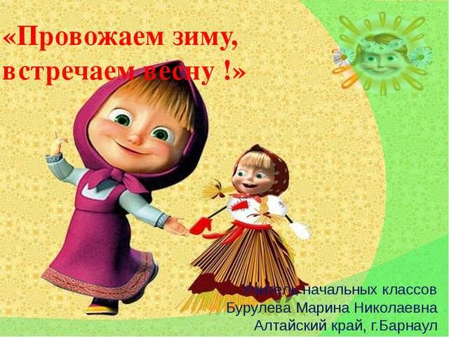 «Провожаем зиму, встречаем весну !» Учитель начальных классов Бурулева Марина...