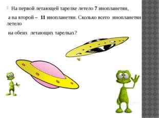 На первой летающей тарелке летело 7 инопланетян, а на второй – 11 инопланетян