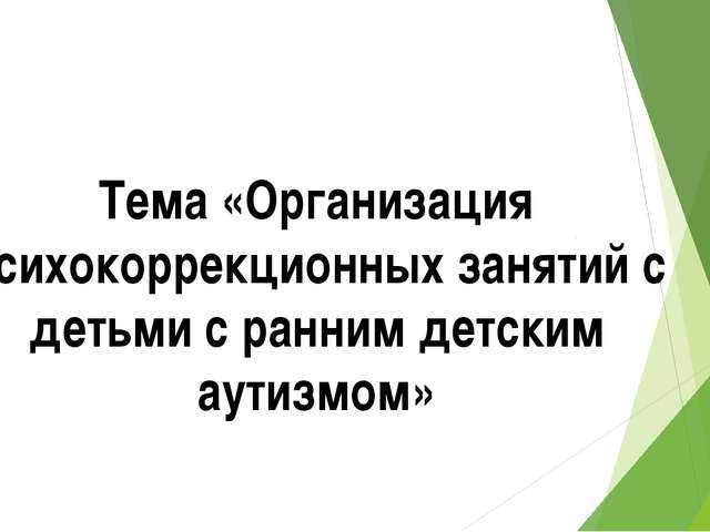 Тема «Организация психокоррекционных занятий с детьми с ранним детским аутизм...