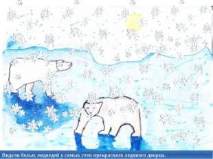 Видели белых медведей у самых стен прекрасного ледяного дворца.