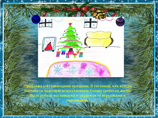 Приближался Новогодний праздник. В гостиной, как всегда, поставили чудесную...