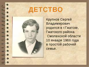 ДЕТСТВО Крупнов Сергей Владимирович родился в г.Гжатске, Гжатского района См