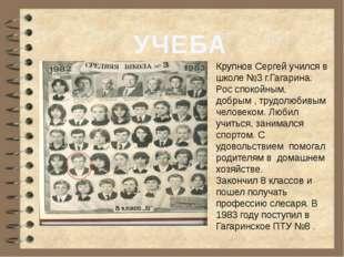 УЧЕБА Крупнов Сергей учился в школе №3 г.Гагарина. Рос спокойным, добрым , тр