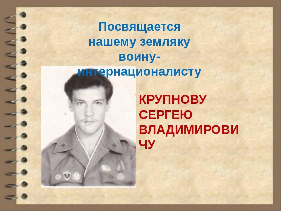 Посвящается нашему земляку воину-интернационалисту КРУПНОВУ СЕРГЕЮ ВЛАДИМИРОВ...