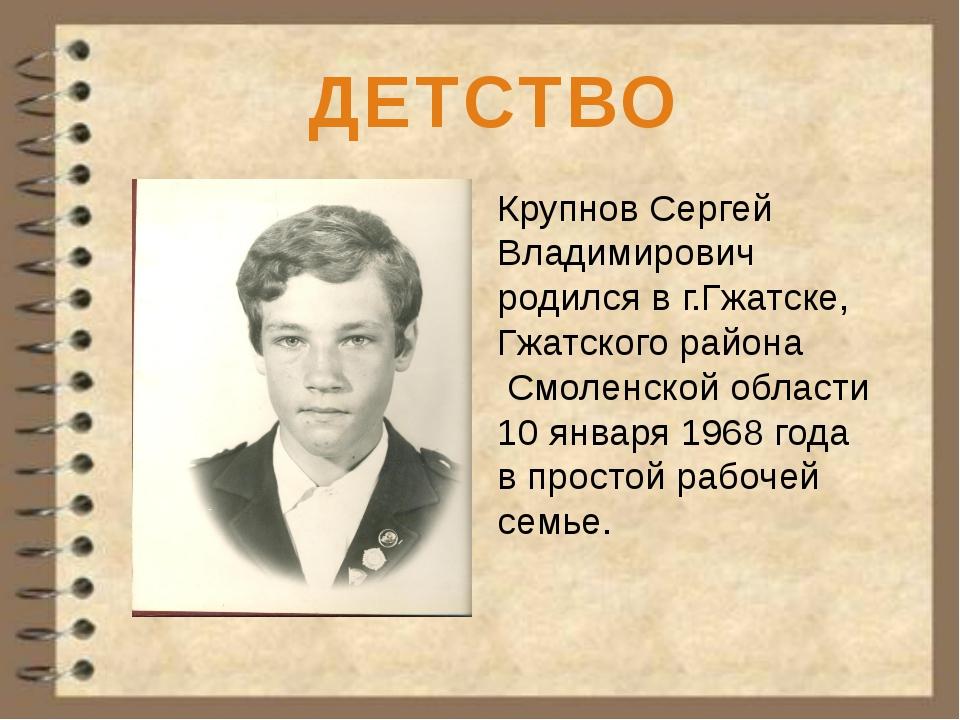 ДЕТСТВО Крупнов Сергей Владимирович родился в г.Гжатске, Гжатского района См...
