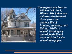Hemingway was born in 1899 in Oak Park, Illinois. His father was a doctor wh