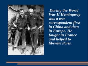 During the World War II Hemingway was a war correspondent first in China and