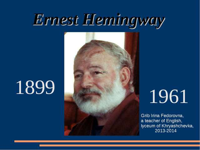 Ernest Hemingway (1899—1961) 1899 1961 Grib Irina Fedorovna, a teacher of En...