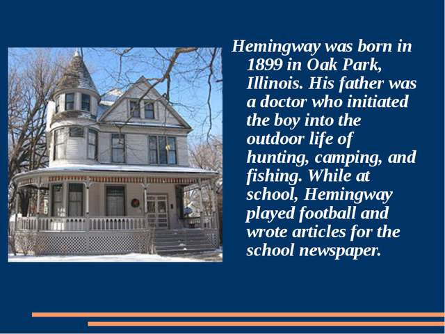 Hemingway was born in 1899 in Oak Park, Illinois. His father was a doctor wh...