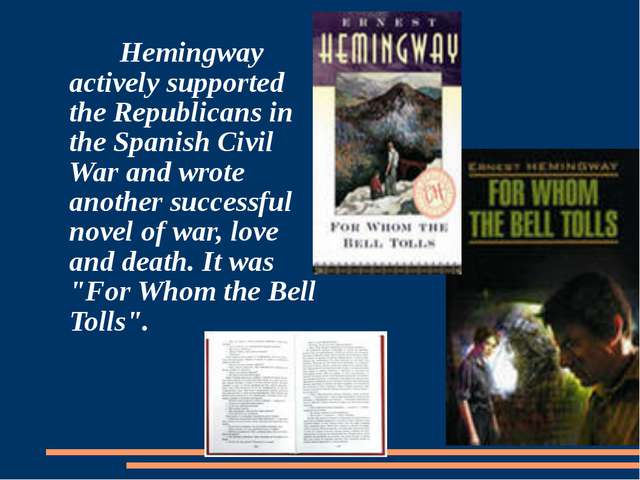 Hemingway actively supported the Republicans in the Spanish Civil War and wr...