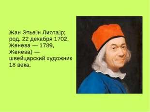 Жан Этье́н Лиота́р; род. 22 декабря 1702, Женева — 1789, Женева) — швейцарск