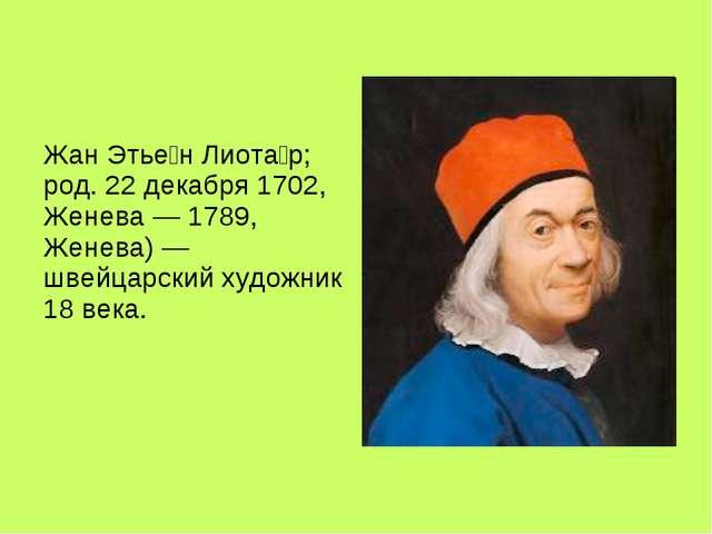 Жан Этье́н Лиота́р; род. 22 декабря 1702, Женева — 1789, Женева) — швейцарск...