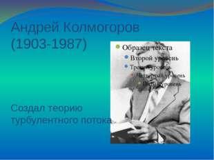Андрей Колмогоров (1903-1987) Создал теорию турбулентного потока