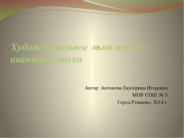 Художественное мышление в авангарде науки Автор: Антонова Екатерина Игоревна...