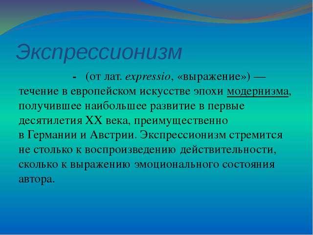 Экспрессионизм - (отлат.expressio, «выражение»)— течение вевропейском ис...