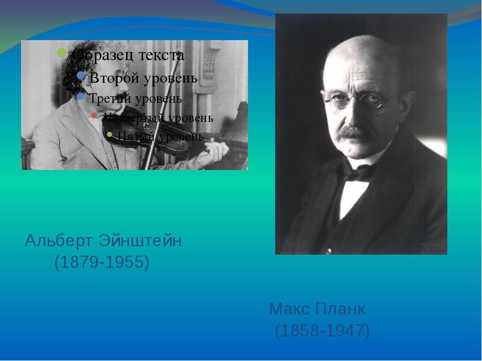 Альберт Эйнштейн (1879-1955) Макс Планк (1858-1947)