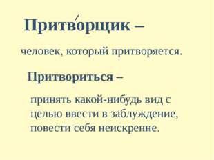 Притворщик – человек, который притворяется. Притвориться – принять какой-нибу