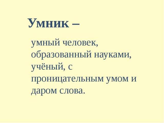 Умник – умный человек, образованный науками, учёный, с проницательным умом и...