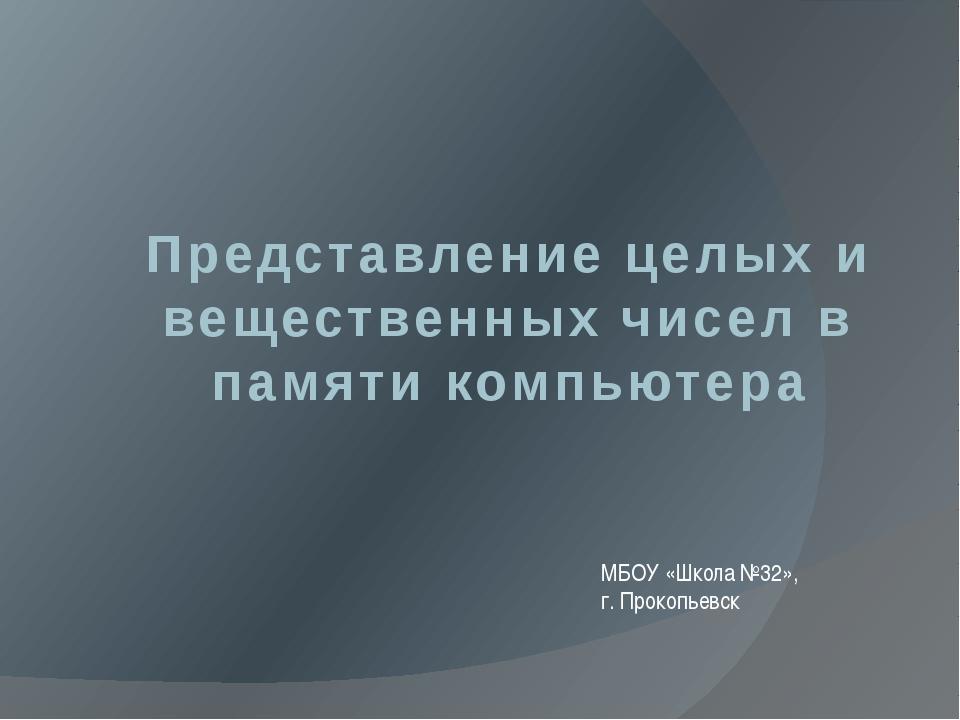 Представление целых и вещественных чисел в памяти компьютера МБОУ «Школа №32»...