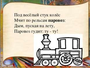 Под весёлый стук колёс Мчит по рельсампаровоз: Дым, пуская на лету, Паровоз
