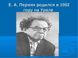 Е. А. Пермяк родился в 1902 году на Урале