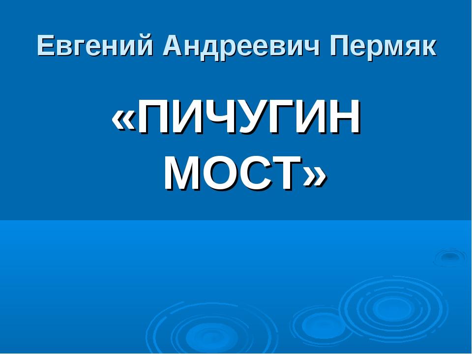 Евгений Андреевич Пермяк «ПИЧУГИН МОСТ»