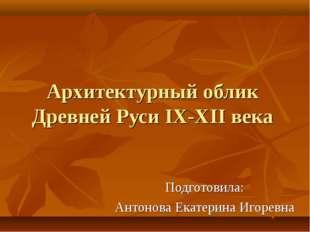 Архитектурный облик Древней Руси IX-XII века Подготовила: Антонова Екатерина